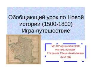 Обобщающий урок по Новой истории (1500-1800) Игра-путешествие МБ ОУ Арзинская