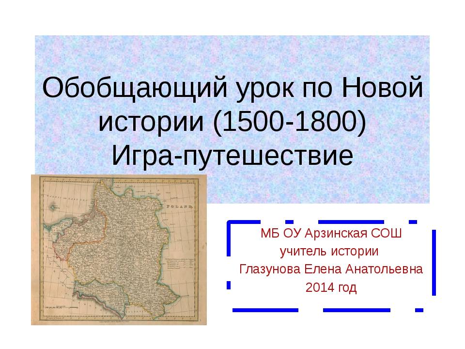 Обобщающий урок по Новой истории (1500-1800) Игра-путешествие МБ ОУ Арзинская...
