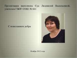 Презентация выполнена Суд Людмилой Васильевной, учителем ГБОУ СОШ № 661 Ноябр