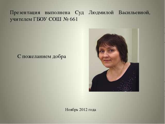 Презентация выполнена Суд Людмилой Васильевной, учителем ГБОУ СОШ № 661 Ноябр...