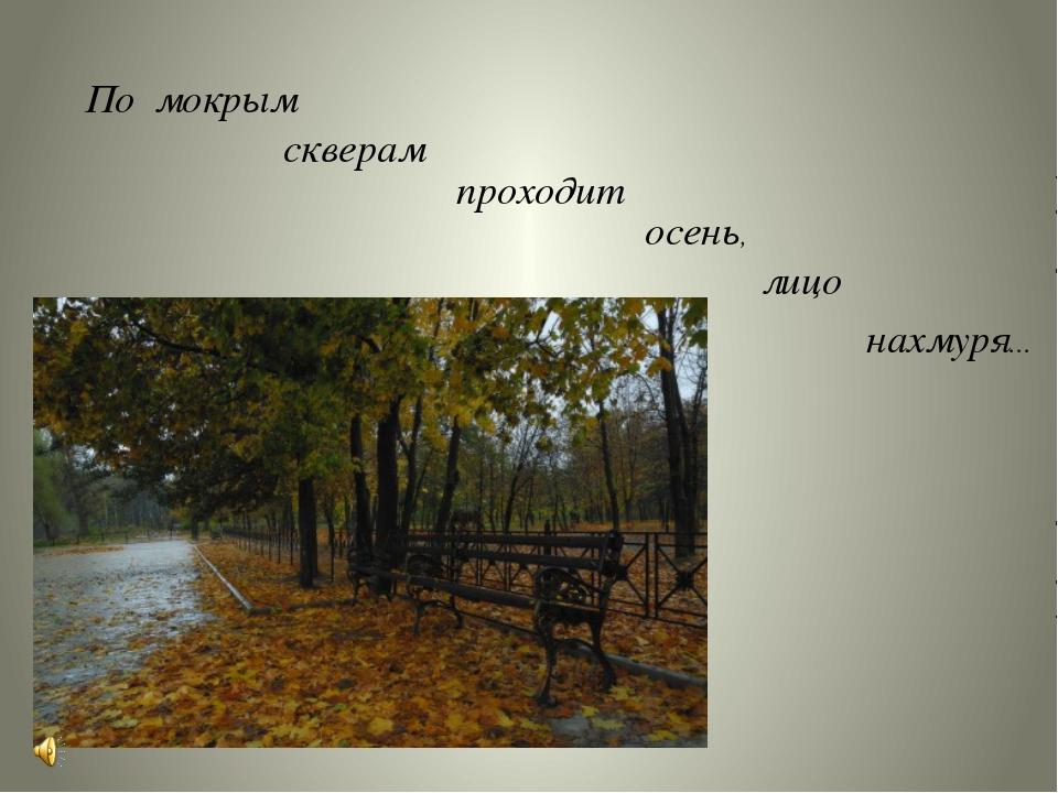По мокрым скверам проходит осень, лицо нахмуря…