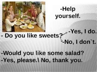 -Help yourself. - Do you like sweets? -Yes, I do. -No, I don`t. -Would you li