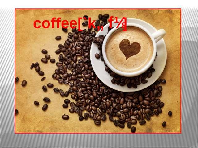 coffee[`kɒfɪ]