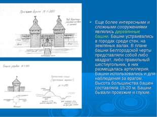 Еще более интересными и сложными сооружениями являлись деревянные башни. Башн