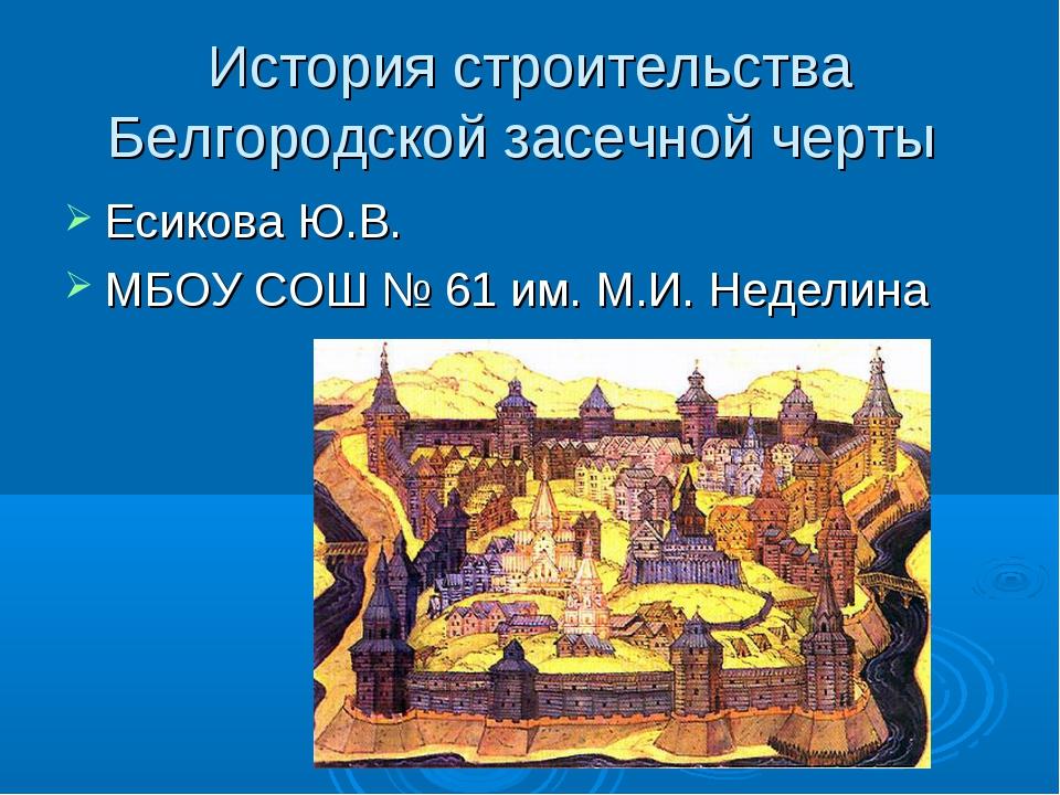 История строительства Белгородской засечной черты Есикова Ю.В. МБОУ СОШ № 61...