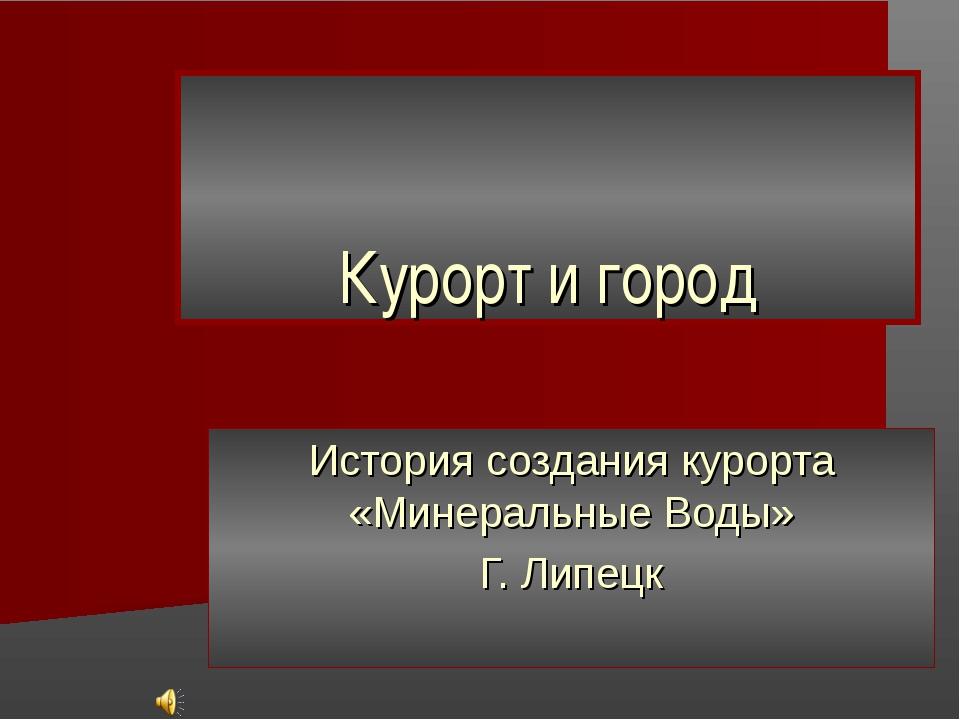 Курорт и город История создания курорта «Минеральные Воды» Г. Липецк
