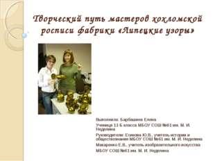 Творческий путь мастеров хохломской росписи фабрики «Липецкие узоры» Выполнил