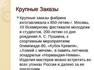 Крупные Заказы Крупные заказы фабрика изготавливала к 850-летию г. Москвы, XI