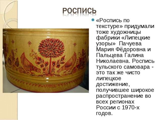 «Роспись по текстуре» придумали тоже художницы фабрики «Липецкие узоры» Пачуе...