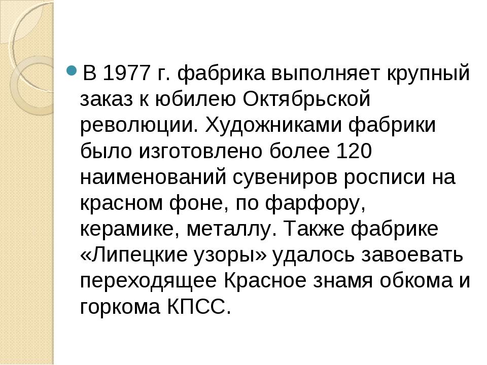 В 1977 г. фабрика выполняет крупный заказ к юбилею Октябрьской революции. Худ...