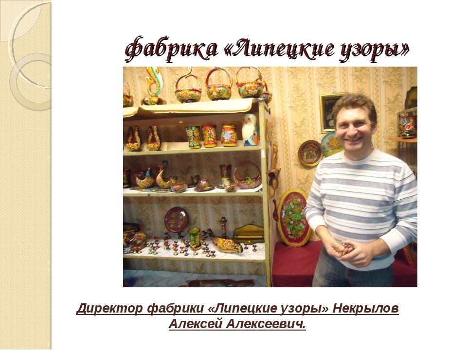 фабрика «Липецкие узоры» Директор фабрики «Липецкие узоры» Некрылов Алексей А...