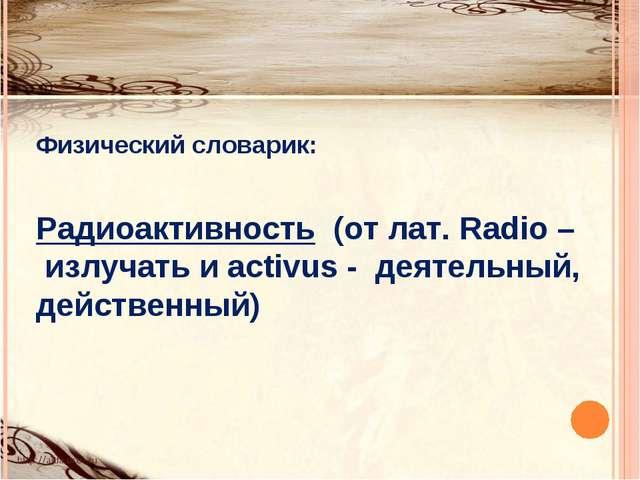 Физический словарик: Радиоактивность (от лат. Radio – излучать и activus - де...