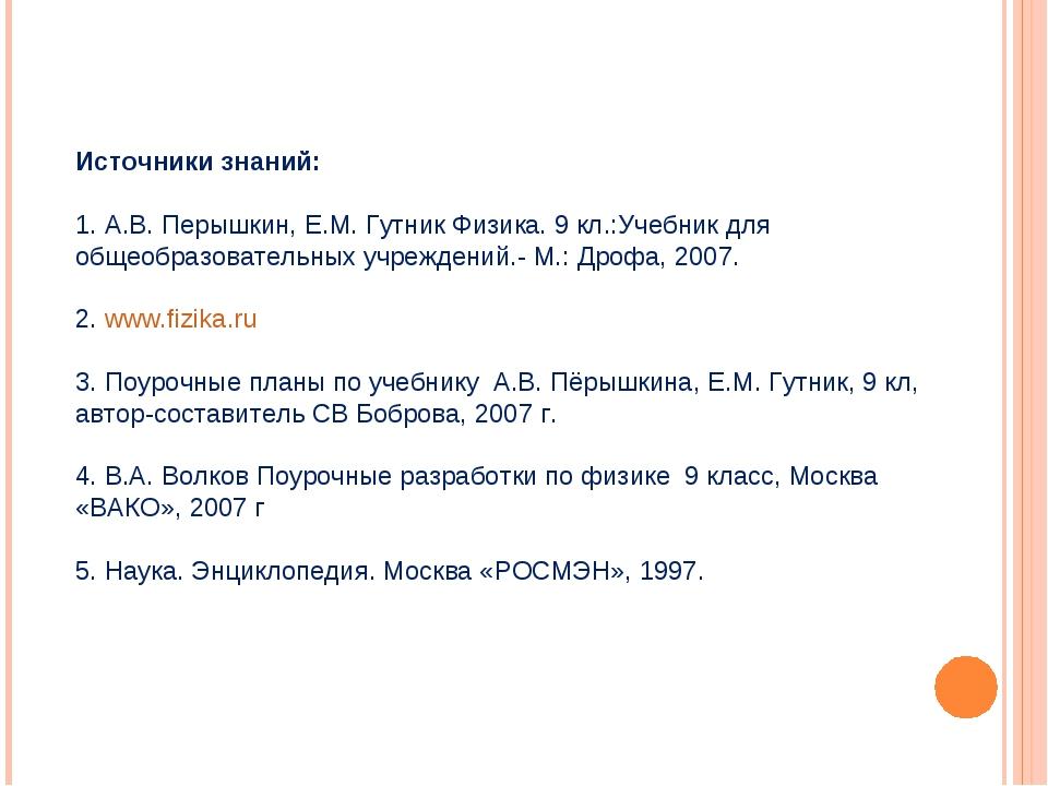 Источники знаний: 1. А.В. Перышкин, Е.М. Гутник Физика. 9 кл.:Учебник для общ...
