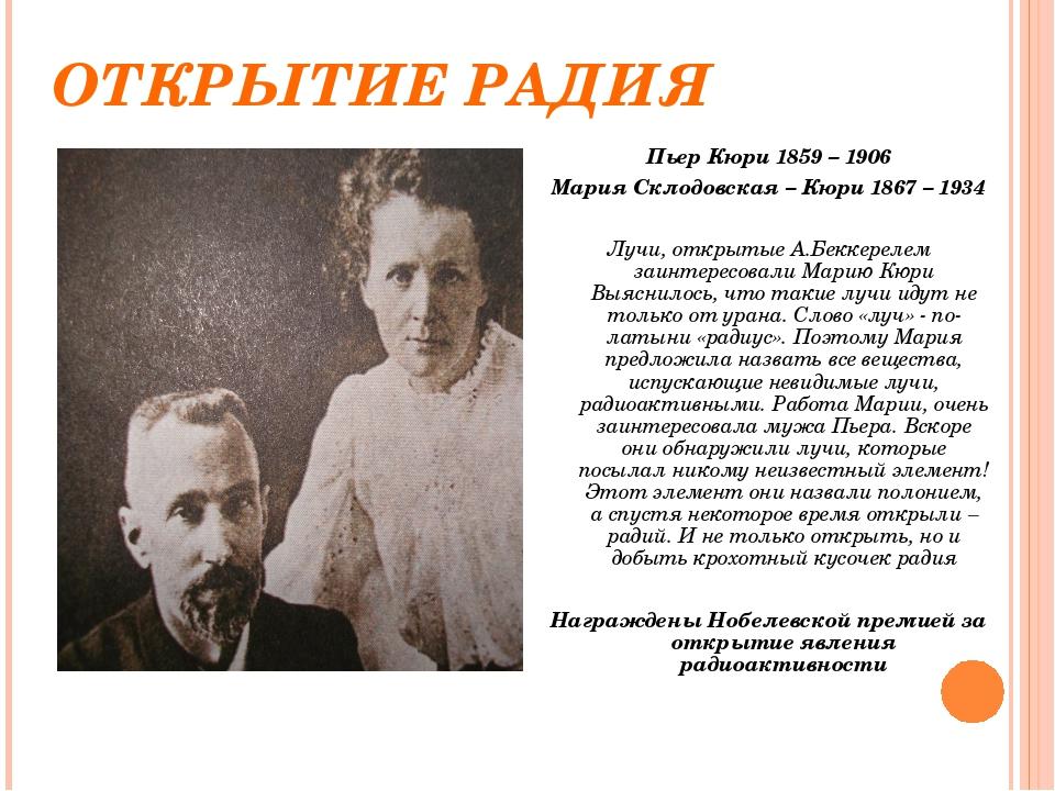 ОТКРЫТИЕ РАДИЯ Пьер Кюри 1859 – 1906 Мария Склодовская – Кюри 1867 – 1934 Луч...