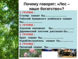 Почему говорят: «Лес – наше богатство»? 1 ГРУППА : Столяр сказал бы…………………….