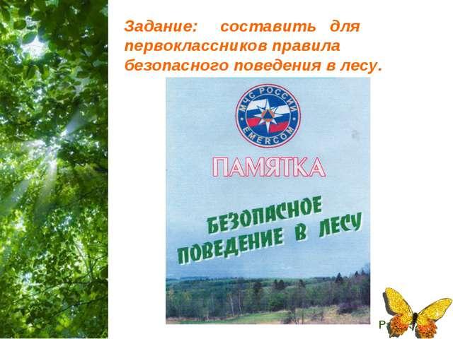 Задание: составить для первоклассников правила безопасного поведения в лесу....