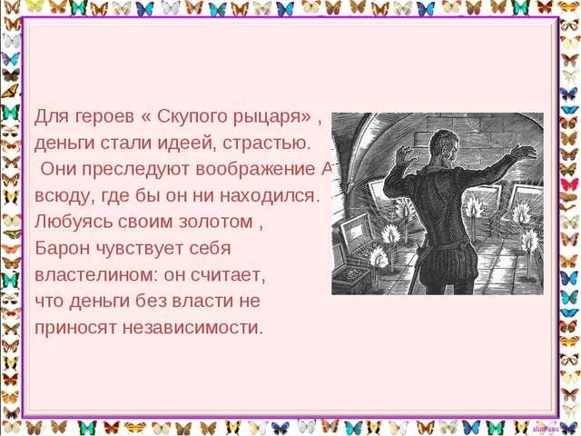 Для героев « Скупого рыцаря» , деньги стали идеей, страстью. Они преследуют в...