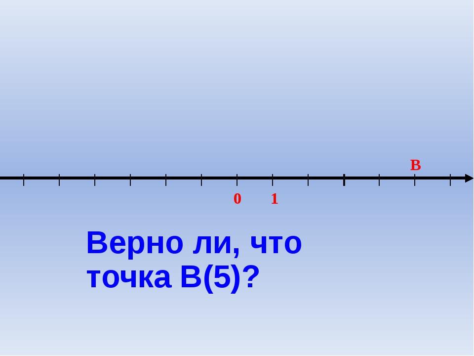 0 1 B Верно ли, что точка В(5)?