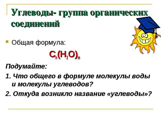 Углеводы- группа органических соединений Общая формула: Сn(Н2О)m Подумайте: 1...