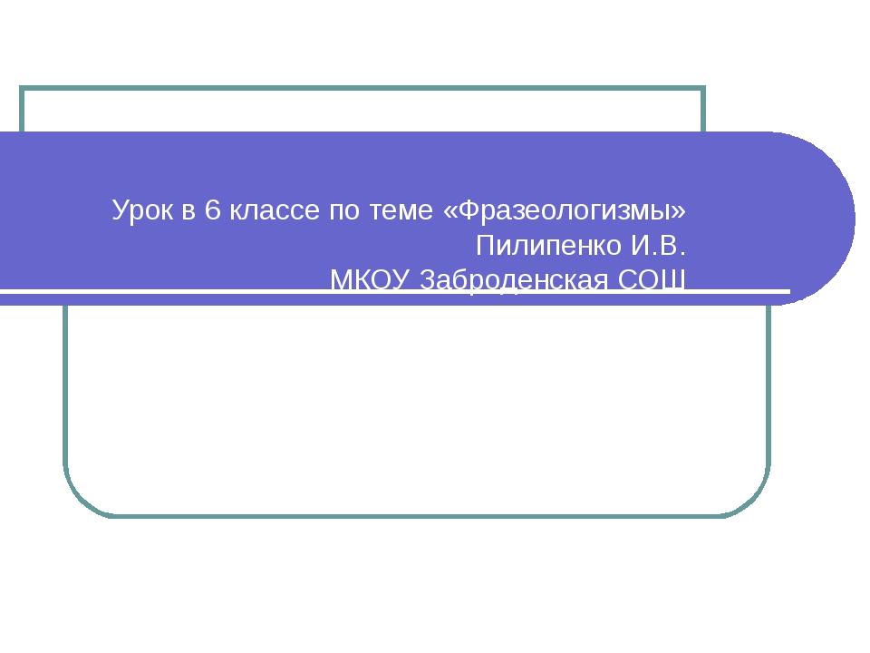 Урок в 6 классе по теме «Фразеологизмы» Пилипенко И.В. МКОУ Заброденская СОШ