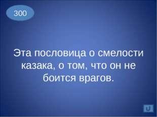 Эта пословица о смелости казака, о том, что он не боится врагов. 300