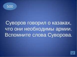 500 Суворов говорил о казаках, что они необходимы армии. Вспомните слова Суво