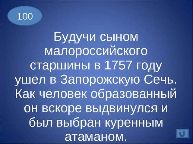 Будучи сыном малороссийского старшины в 1757 году ушел в Запорожскую Сечь. Ка...