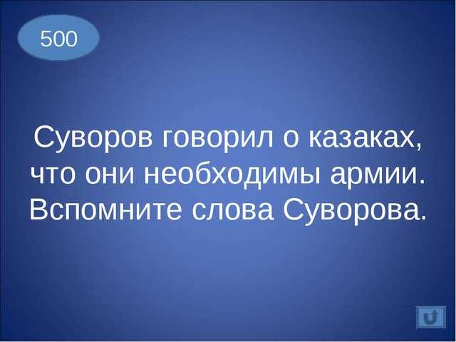 500 Суворов говорил о казаках, что они необходимы армии. Вспомните слова Суво...