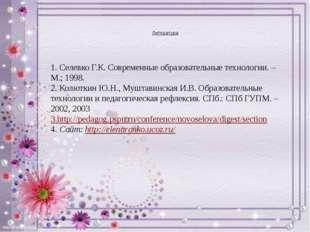 Литература 1. Селевко Г.К. Современные образовательные технологии. – М.; 199