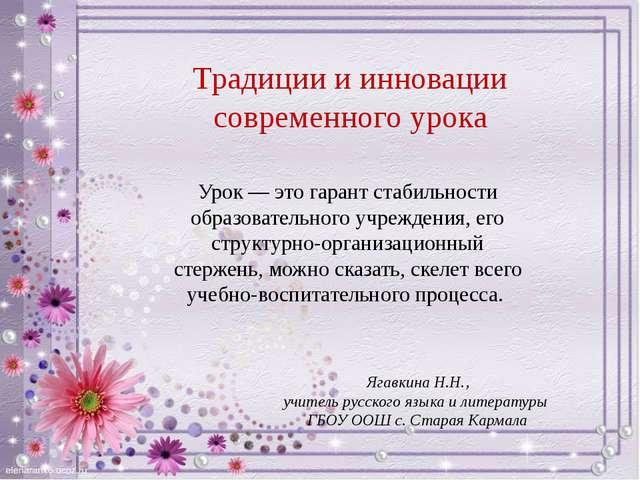 Традиции и инновации современного урока Ягавкина Н.Н., учитель русского языка...