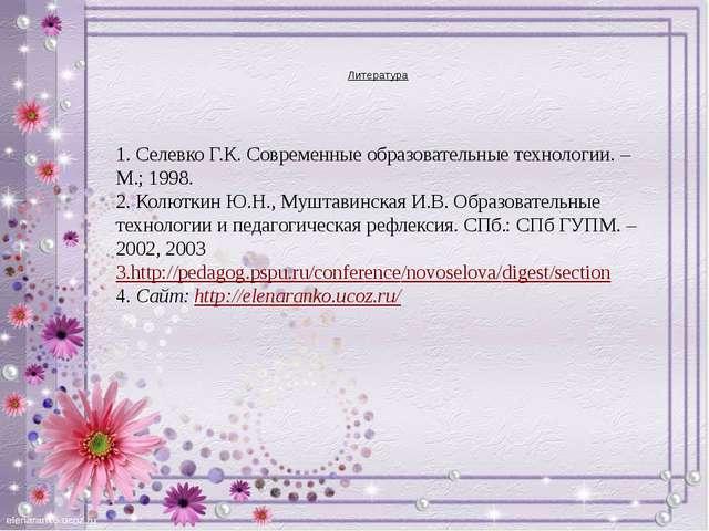 Литература 1. Селевко Г.К. Современные образовательные технологии. – М.; 199...