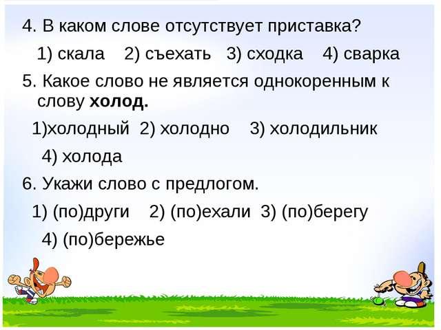 4. В каком слове отсутствует приставка? 1) скала 2) съехать 3) сходка 4) свар...