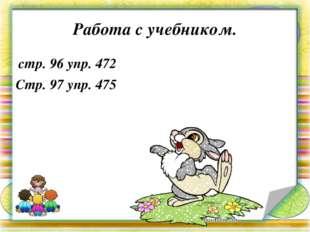 Работа с учебником. стр. 96 упр. 472 Стр. 97 упр. 475