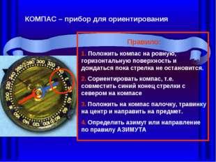 КОМПАС – прибор для ориентирования Правило: 1. Положить компас на ровную, гор