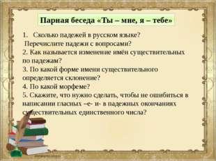 Парная беседа «Ты – мне, я – тебе» Сколько падежей в русском языке? Перечисли