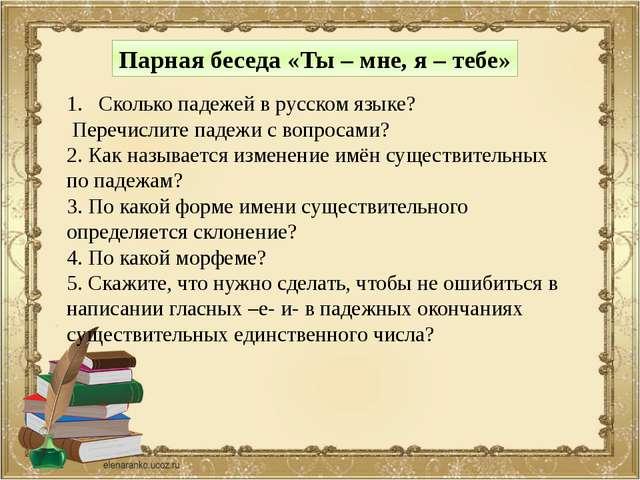 Парная беседа «Ты – мне, я – тебе» Сколько падежей в русском языке? Перечисли...