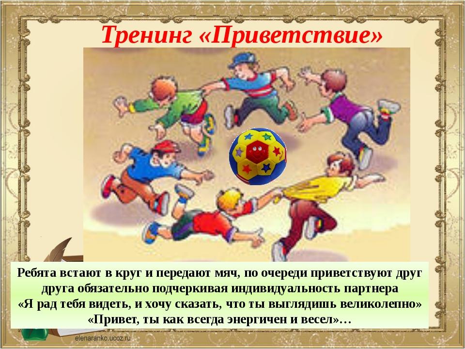 Тренинг «Приветствие» Ребята встают в круг и передают мяч, по очереди приветс...