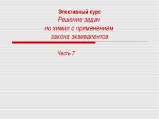 Элективный курс Решение задач по химии с применением закона эквивалентов Част