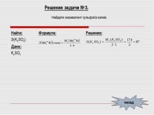 Решение задачи №3. Найдите эквивалент сульфата калия. назад Найти: Э(K2SO4) Д