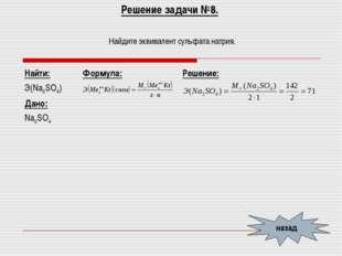 Решение задачи №8. Найдите эквивалент сульфата натрия. назад Найти: Э(Na2SO4)