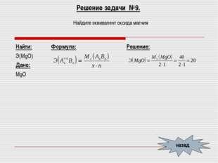 Решение задачи №9. Найдите эквивалент оксида магния назад Найти: Э(MgО) Дано: