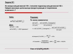 Задача №1 Из оксида кальция массой 140 г, получили гидроксид кальция массой 1