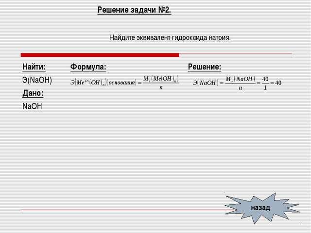 Решение задачи №2. Найдите эквивалент гидроксида натрия. назад Найти: Э(NaOH)...