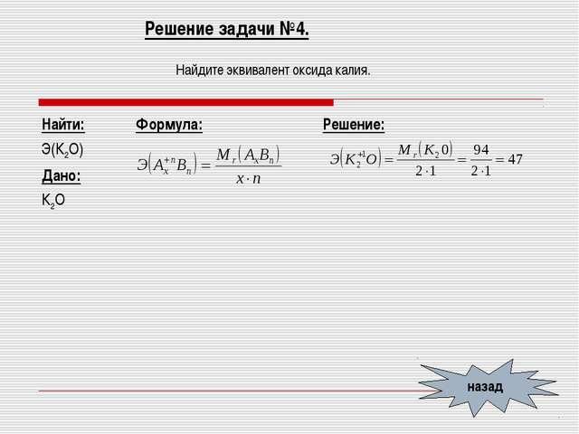 Решение задачи №4. Найдите эквивалент оксида калия. назад Найти: Э(К2O) Дано:...