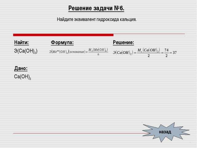 Решение задачи №6. Найдите эквивалент гидроксида кальция. назад Найти: Э(Са(О...