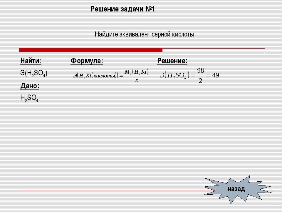 Решение задачи №1 Найдите эквивалент серной кислоты назад Найти: Э(Н2SO4) Дан...
