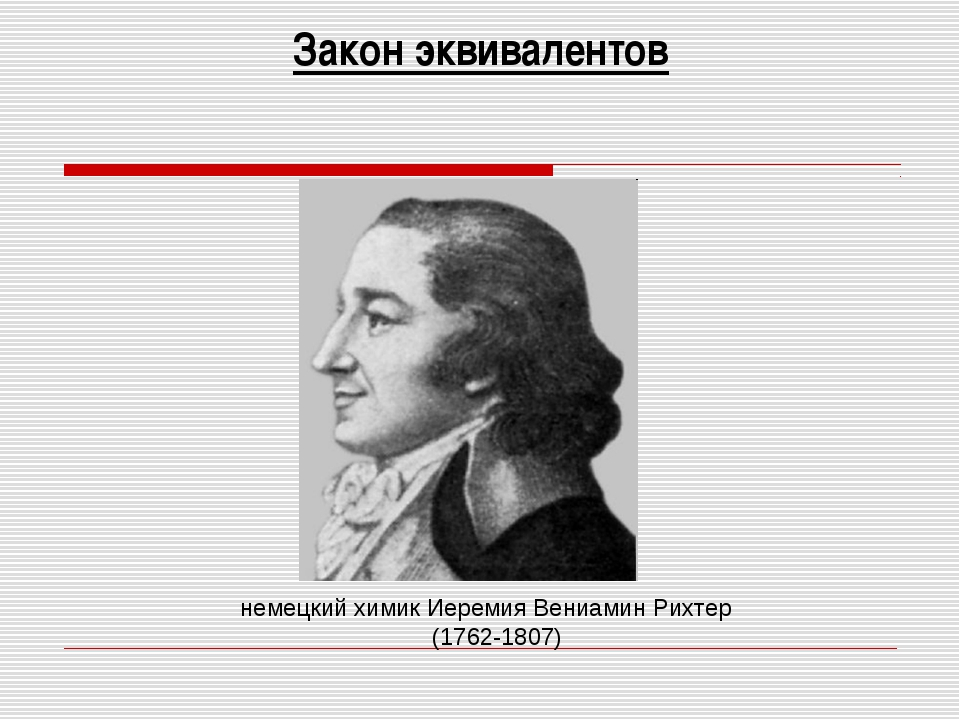 Закон эквивалентов немецкий химик Иеремия Вениамин Рихтер (1762-1807)