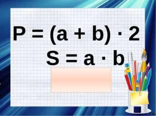 P = (a + b) ∙ 2 S = a ∙ b