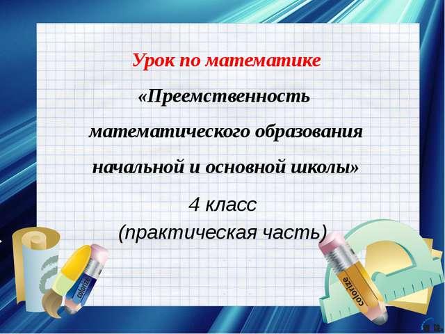 4 класс (практическая часть) Урок по математике «Преемственность математическ...