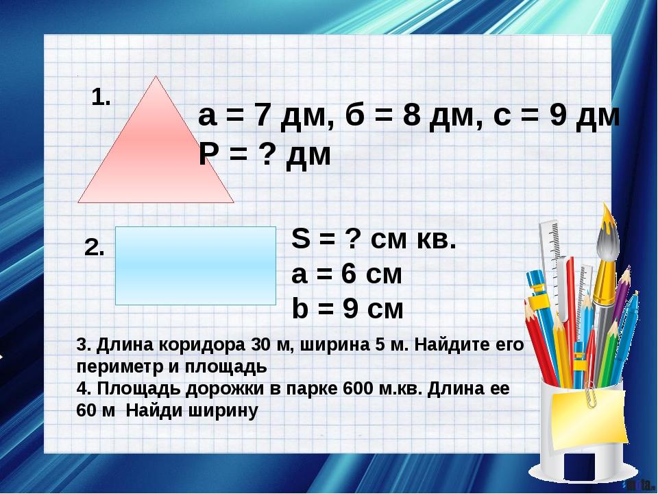 1. а = 7 дм, б = 8 дм, с = 9 дм Р = ? дм 2. S = ? см кв. a = 6 см b = 9 cм 3....